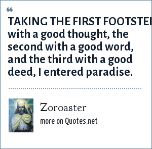 Zoroaster: TAKING THE FIRST FOOTSTEP with a good thought, the second with a good word, and the third with a good deed, I entered paradise.