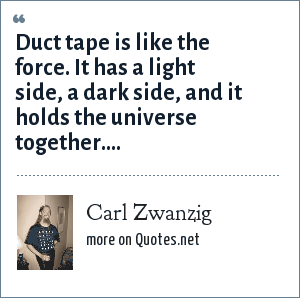Carl Zwanzig: Duct tape is like the force. It has a light side, a dark side, and it holds the universe together....