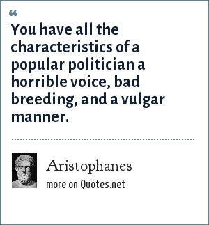 Aristophanes: You have all the characteristics of a popular politician a horrible voice, bad breeding, and a vulgar manner.