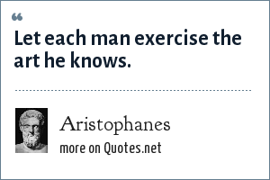 Aristophanes: Let each man exercise the art he knows.
