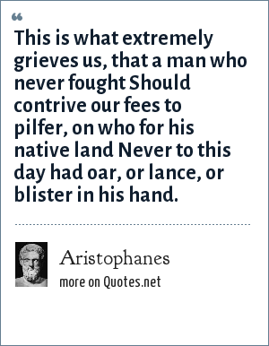 Aristophanes: This is what extremely grieves us, that a man who never fought Should contrive our fees to pilfer, on who for his native land Never to this day had oar, or lance, or blister in his hand.