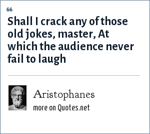 Aristophanes: Shall I crack any of those old jokes, master, At which the audience never fail to laugh