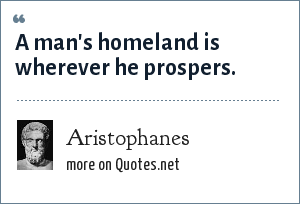 Aristophanes: A man's homeland is wherever he prospers.
