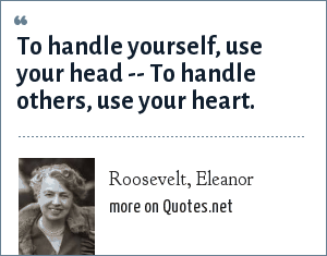Roosevelt, Eleanor: To handle yourself, use your head -- To handle others, use your heart.