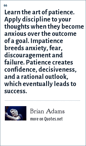 Brian Adams: Learn the art of patience. Apply discipline to your thoughts when they become anxious over the outcome of a goal. Impatience breeds anxiety, fear, discouragement and failure. Patience creates confidence, decisiveness, and a rational outlook, which eventually leads to success.