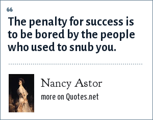 Nancy Astor: The penalty for success is to be bored by the people who used to snub you.