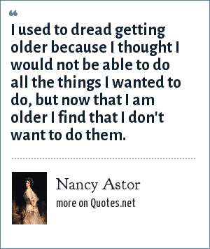 Nancy Astor: I used to dread getting older because I thought I would not be able to do all the things I wanted to do, but now that I am older I find that I don't want to do them.