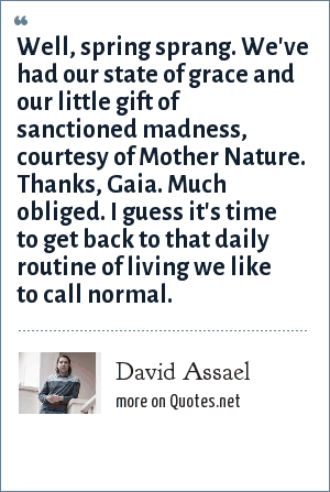 David Assael: Well, spring sprang. We've had our state of grace and our little gift of sanctioned madness, courtesy of Mother Nature. Thanks, Gaia. Much obliged. I guess it's time to get back to that daily routine of living we like to call normal.