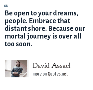 David Assael: Be open to your dreams, people. Embrace that distant shore. Because our mortal journey is over all too soon.