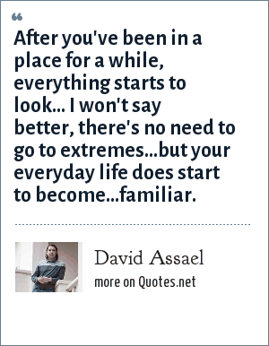 David Assael: After you've been in a place for a while, everything starts to look... I won't say better, there's no need to go to extremes...but your everyday life does start to become...familiar.