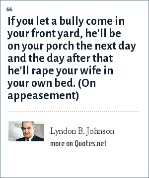 Lyndon B. Johnson: If you let a bully come in your front yard, he'll be on your porch the next day and the day after that he'll rape your wife in your own bed. (On appeasement)