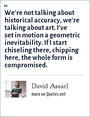 David Assael: We're not talking about historical accuracy, we're talking about art. I've set in motion a geometric inevitability. If I start chiseling there, chipping here, the whole form is compromised.