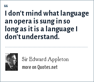 Sir Edward Appleton: I don't mind what language an opera is sung in so long as it is a language I don't understand.
