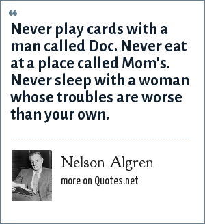 Nelson Algren: Never play cards with a man called Doc. Never eat at a place called Mom's. Never sleep with a woman whose troubles are worse than your own.