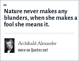 Archibald Alexander: Nature never makes any blunders, when she makes a fool she means it.