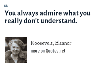 Roosevelt, Eleanor: You always admire what you really don't understand.