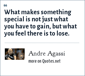 Andre Agassi: What makes something special is not just what you have to gain, but what you feel there is to lose.