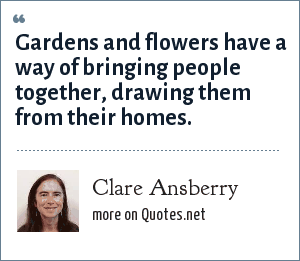 Clare Ansberry: Gardens and flowers have a way of bringing people together, drawing them from their homes.