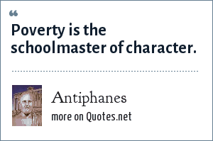 Antiphanes: Poverty is the schoolmaster of character.