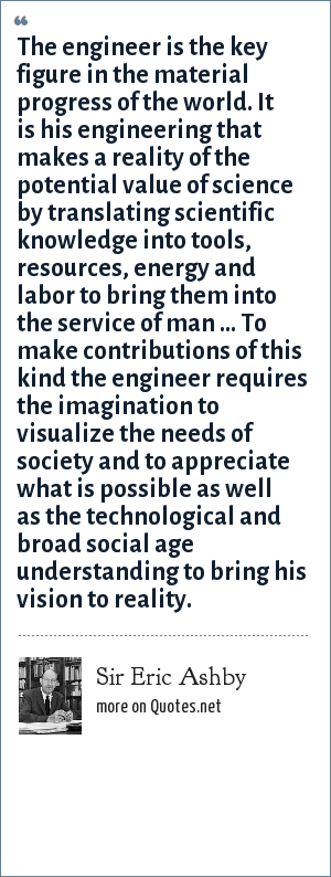Sir Eric Ashby: The engineer is the key figure in the material progress of the world. It is his engineering that makes a reality of the potential value of science by translating scientific knowledge into tools, resources, energy and labor to bring them into the service of man ... To make contributions of this kind the engineer requires the imagination to visualize the needs of society and to appreciate what is possible as well as the technological and broad social age understanding to bring his vision to reality.
