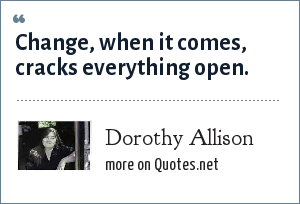 Dorothy Allison: Change, when it comes, cracks everything open.