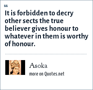 Asoka: It is forbidden to decry other sects the true believer gives honour to whatever in them is worthy of honour.