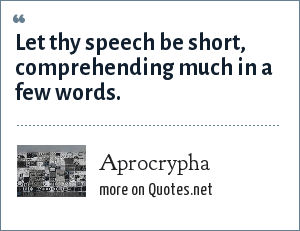 Aprocrypha: Let thy speech be short, comprehending much in a few words.
