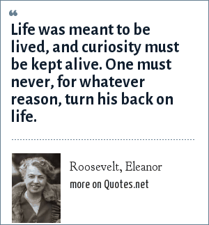 Roosevelt, Eleanor: Life was meant to be lived, and curiosity must be kept alive. One must never, for whatever reason, turn his back on life.