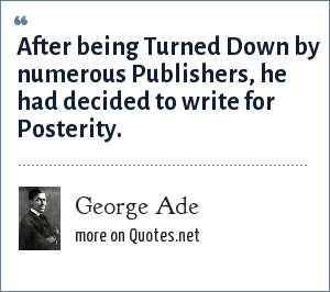 George Ade: After being Turned Down by numerous Publishers, he had decided to write for Posterity.