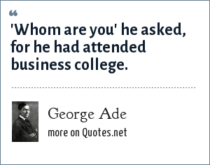 George Ade: 'Whom are you' he asked, for he had attended business college.