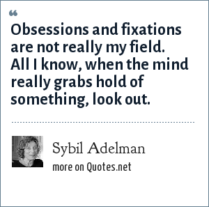 Sybil Adelman: Obsessions and fixations are not really my field. All I know, when the mind really grabs hold of something, look out.
