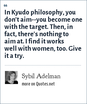 Sybil Adelman: In Kyudo philosophy, you don't aim--you become one with the target. Then, in fact, there's nothing to aim at. I find it works well with women, too. Give it a try.