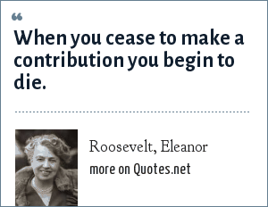 Roosevelt, Eleanor: When you cease to make a contribution you begin to die.
