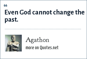 Agathon: Even God cannot change the past.