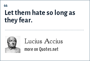 Lucius Accius: Let them hate so long as they fear.