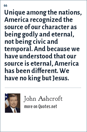 John Ashcroft: Unique among the nations, America recognized the source of our character as being godly and eternal, not being civic and temporal. And because we have understood that our source is eternal, America has been different. We have no king but Jesus.