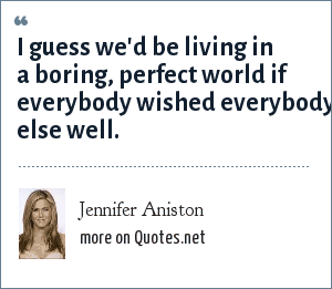 Jennifer Aniston: I guess we'd be living in a boring, perfect world if everybody wished everybody else well.