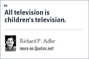 Richard P. Adler: All television is children's television.