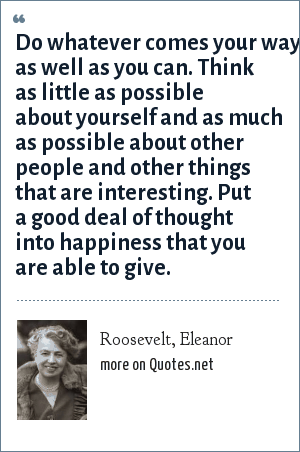 Roosevelt, Eleanor: Do whatever comes your way as well as you can. Think as little as possible about yourself and as much as possible about other people and other things that are interesting. Put a good deal of thought into happiness that you are able to give.