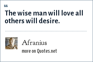 Afranius: The wise man will love all others will desire.