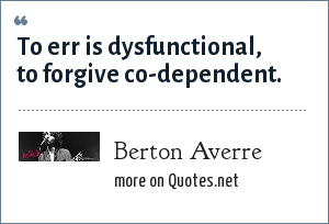 Berton Averre: To err is dysfunctional, to forgive co-dependent.