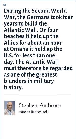 Stephen Ambrose: During the Second World War, the Germans took four years to build the Atlantic Wall. On four beaches it held up the Allies for about an hour at Omaha it held up the U.S. for less than one day. The Atlantic Wall must therefore be regarded as one of the greatest blunders in military history.