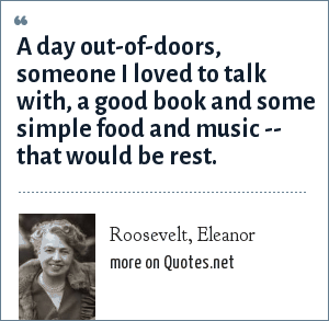 Roosevelt, Eleanor: A day out-of-doors, someone I loved to talk with, a good book and some simple food and music -- that would be rest.