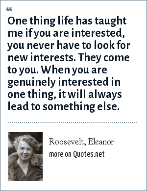 Roosevelt, Eleanor: One thing life has taught me if you are interested, you never have to look for new interests. They come to you. When you are genuinely interested in one thing, it will always lead to something else.