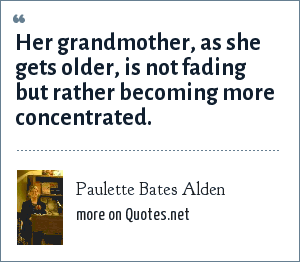 Paulette Bates Alden: Her grandmother, as she gets older, is not fading but rather becoming more concentrated.
