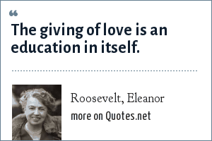 Roosevelt, Eleanor: The giving of love is an education in itself.
