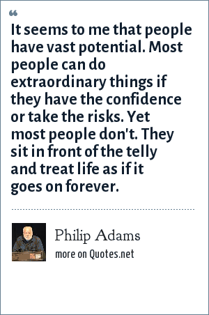 Philip Adams: It seems to me that people have vast potential. Most people can do extraordinary things if they have the confidence or take the risks. Yet most people don't. They sit in front of the telly and treat life as if it goes on forever.