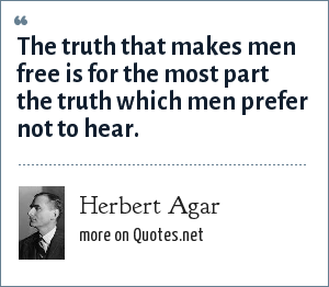 Herbert Agar: The truth that makes men free is for the most part the truth which men prefer not to hear.
