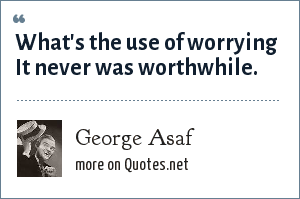 George Asaf: What's the use of worrying It never was worthwhile.