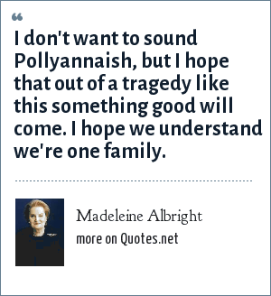 Madeleine Albright: I don't want to sound Pollyannaish, but I hope that out of a tragedy like this something good will come. I hope we understand we're one family.